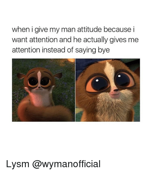 Give Me Attention: when i give my man attitude because i  want attention and he actually gives me  attention instead of saying bye Lysm @wymanofficial