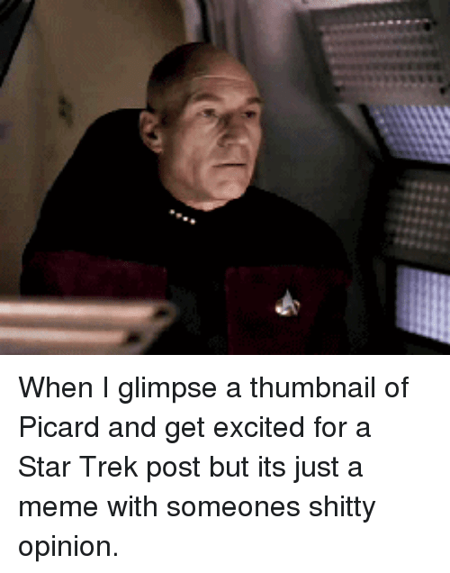 Meme, Star Trek, and Star: When I glimpse a thumbnail of Picard and get excited for a Star Trek post but its just a meme with someones shitty opinion.