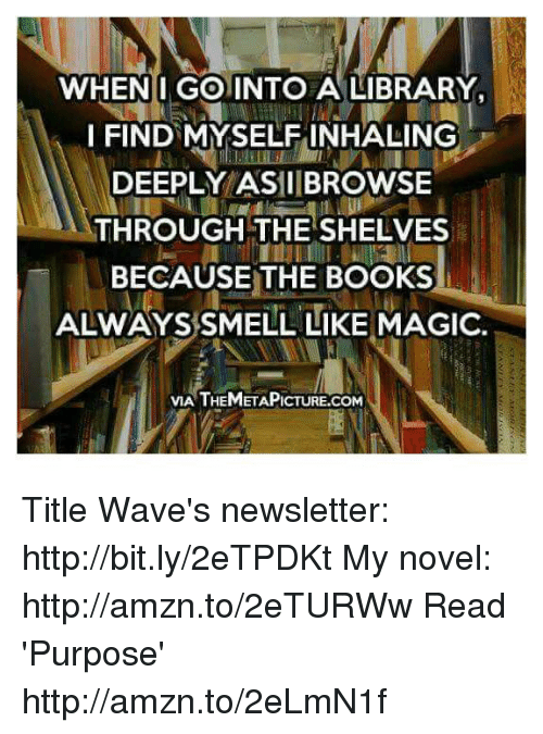 Themetapictures: WHEN I GO INTO A LIBRARY,  I FIND MYSELF INHALING  DEEPLY ASIIIBROWSE  THROUGH THE SHELVES  BECAUSE THE BOOKS  ALWAYS SMELL LIKE MAGIC.  VIA THEMETAPICTURE.COM Title Wave's newsletter: http://bit.ly/2eTPDKt My novel: http://amzn.to/2eTURWw Read 'Purpose' http://amzn.to/2eLmN1f