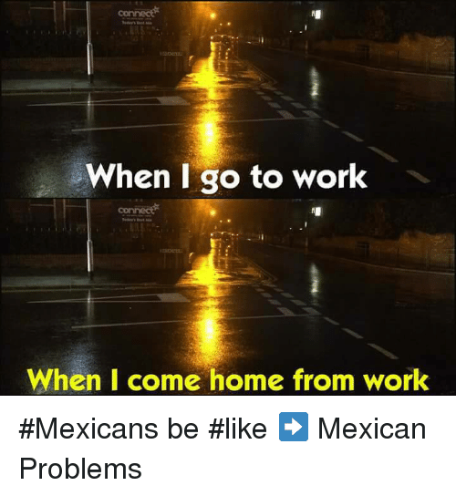 Mexican Be Like: When I go to work  When I come home from work #Mexicans be #like ➡ Mexican Problems