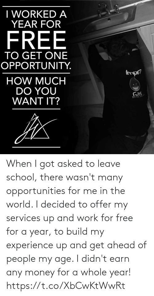 i got: When I got asked to leave school, there wasn't many opportunities for me in the world. I decided to offer my services up and work for free for a year, to build my experience up and get ahead of people my age. I didn't earn any money for a whole year! https://t.co/XbCwKtWwRt
