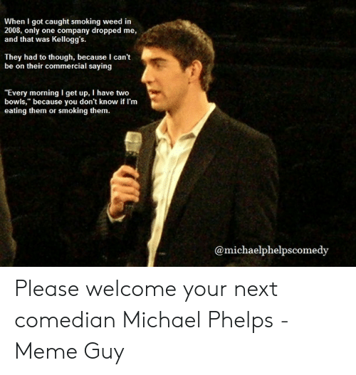 """Michael Phelps Meme: When I got caught smoking weed in  2008, only  and that was  one company dropped me,  Kellogg's  They had to though, because I can't  be on their commercial saying  """"Every morning l get up, I have two  bowls,"""" because you don't know if I'm  eating them or  smoking them.  @michaelphelpscomedy Please welcome your next comedian Michael Phelps - Meme Guy"""