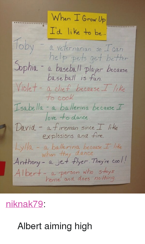"""Baseball Player: When I Grow Up  Id like to be  oby a veternarian so Tca  help pets get bethr  - a baseball player because  base ball is fun  iolet- a che because Tlk  o CO  Isabe lla a ballerina because T  oye to dance  David a fireman sine lie  explosions and fire.  yla-aballerina because lie  when tha dance  ony - ajet+ Fyer Th  ey re Coo l  - a person who Shays  home' and does no thin <p><a class=""""tumblr_blog"""" href=""""http://niknak79.tumblr.com/post/52143216608/albert-aiming-high"""" target=""""_blank"""">niknak79</a>:</p> <blockquote> <p>Albert aiming high</p> </blockquote>"""