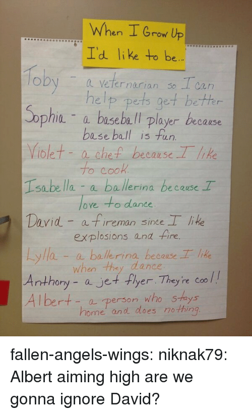 Baseball Player: When I Grow Up  Id like to be  oby a veternarian so Tca  help pets get bethr  - a baseball player because  base ball is fun  iolet- a che because Tlk  o CO  Isabe lla a ballerina because T  oye to dance  David a fireman sine lie  explosions and fire.  yla-aballerina because lie  when tha dance  ony - ajet+ Fyer Th  ey re Coo l  - a person who Shays  home' and does no thin fallen-angels-wings:  niknak79:  Albert aiming high  are we gonna ignore David?