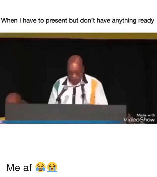 me af: When I have to present but don't have anything ready  Made with  VideoShow Me af 😂😭