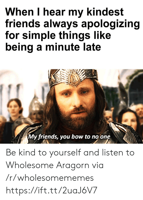 Bow To: When I hear my kindest  friends always apologizing  for simple things like  being a minute late  My friends, you bow to no one Be kind to yourself and listen to Wholesome Aragorn via /r/wholesomememes https://ift.tt/2uaJ6V7