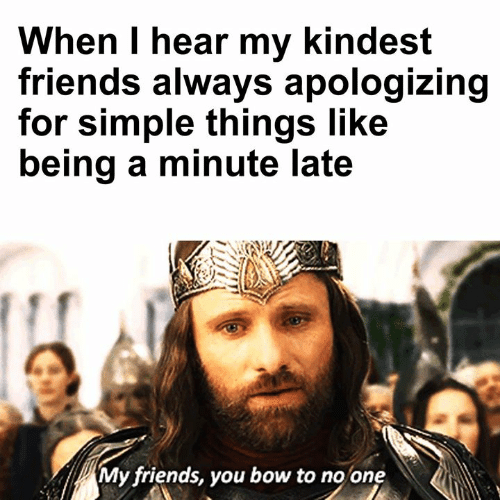 Bow To: When I hear my kindest  friends always apologizing  for simple things like  being a minute late  My friends, you bow to no one