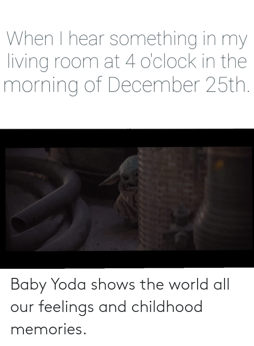 the morning: When I hear something in my  living room at 4 o'clock in the  morning of December 25th. Baby Yoda shows the world all our feelings and childhood memories.