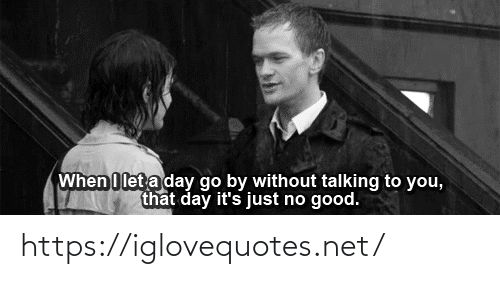 That Day: When I let a day go by without talking to you,  that day it's just no good. https://iglovequotes.net/