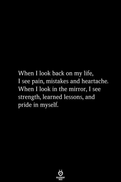 Look In The Mirror: When I look back on my life,  I see pain, mistakes and heartache.  When I look in the mirror, I see  strength, learned lessons, and  pride in myself