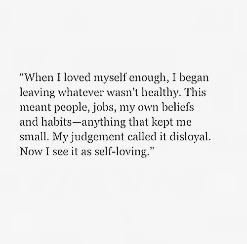 "Habits: ""When I loved myself enough, I began  leaving whatever wasn't healthy. This  meant people, jobs, my own beliefs  and habits-anything that kept me  small. My judgement called it disloyal  Now I see it as self-loving."""