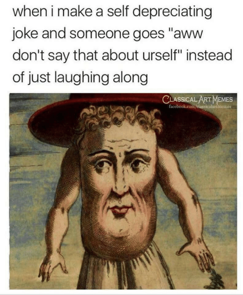 "Urself: when i make a self depreciating  joke and someone goes ""aww  don't say that about urself"" instead  of just laughing along  CLASSICAL ART MEMES  facebook.com/elassicalartmemes"