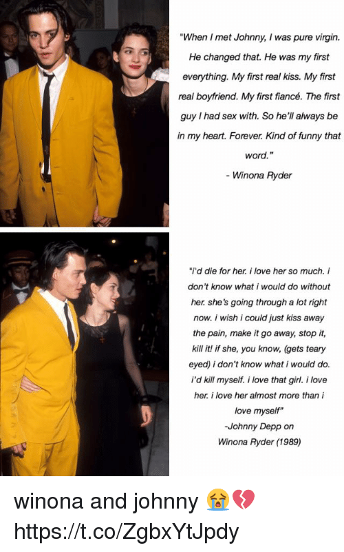 "Funny, Johnny Depp, and Love: ""When I met Johnny, I was pure virgin.  He changed that. He was my first  everything. My first real kiss. My first  real boyfriend. My first fiancé. The first  guy I had sex with. So he'll always be  in my heart. Forever. Kind of funny that  word.""  - Winona Ryder  ""I'd die for her. i love her so much. i  don't know what i would do without  her. she's going through a lot right  now. i wish i could just kiss away  the pain, make it go away, stop it,  kill it! if she, you know, (gets teary  eyed) i don't know what i would do.  i'd kill myself i love that girl. i love  her. i love her almost more than i  love myself""  -Johnny Depp on  Winona Ryder (1989) winona and johnny 😭💔 https://t.co/ZgbxYtJpdy"