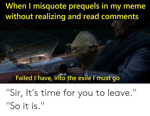 """Misquote: When I misquote prequels in my meme  without realizing and read comments  Failed I have, into the exile I must go """"Sir, It's time for you to leave."""" """"So it is."""""""