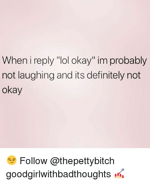 """Definitely, Lol, and Memes: When i reply """"lol okay"""" im probably  not laughing and its definitely not  okay 😏 Follow @thepettybitch goodgirlwithbadthoughts 💅🏼"""