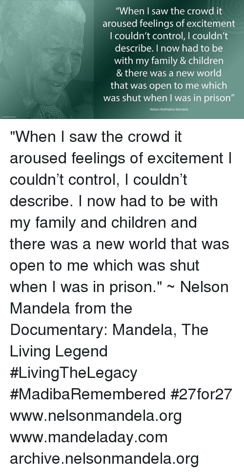 "Memes, Nelson Mandela, and The Documentary: ""When I saw the crowd it  aroused feelings of excitement  I couldn't control, I couldn't  describe. I now had to be  with my family & children  & there was a new world  that was open to me which  was shut when I was in prison""  Nelson Rolihlahla Mandela ""When I saw the crowd it aroused feelings of excitement I couldn't control, I couldn't describe. I now had to be with my family and children and there was a new world that was open to me which was shut when I was in prison."" ~ Nelson Mandela from the Documentary: Mandela, The Living Legend #LivingTheLegacy #MadibaRemembered #27for27   www.nelsonmandela.org www.mandeladay.com archive.nelsonmandela.org"