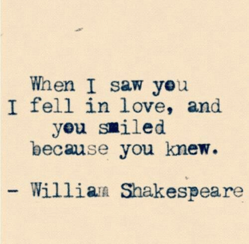 Shakespeare: When I saw yeu  I fell in love, and  yeu smiled  because you knew  Willian Shakespeare