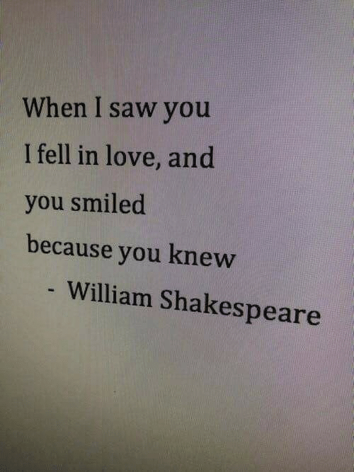 I Fell: When I saw you  I fell in love, and  you smiled  because you knew  William Shakespeare