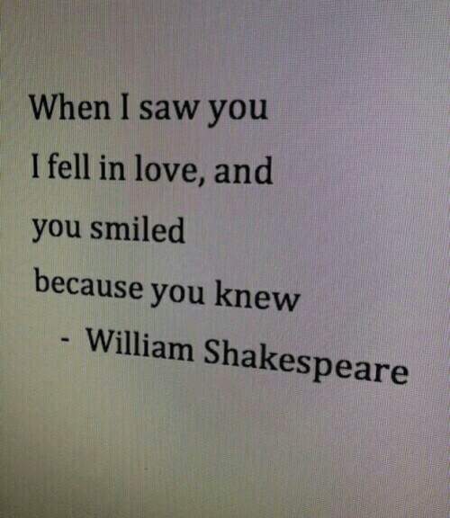 I Fell: When I saw you  I fell in love, and  you smiled  because you knew  - William Shakespeare