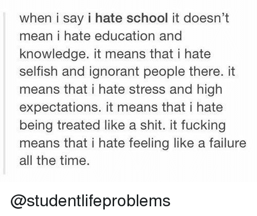 Hate School: when i say i hate school it doesn't  mean i hate education and  knowledge. it means that i hate  selfish and ignorant people there. it  means that i hate stress and high  expectations. it means that i hate  being treated like a shit. it fucking  means that i hate feeling like a failure  all the time @studentlifeproblems