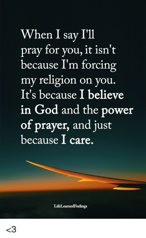 My Religion: When I say I'll  pray for you, it isn't  because I'm forcing  my religion on you.  It's because I believe  in God and the power  of prayer, and just  because I care. <3
