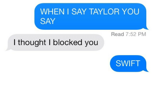 Thought, Swift, and Taylor: WHEN I SAY TAYLOR YOU  SAY  Read 7:52 PM  I thought I blocked you  SWIFT