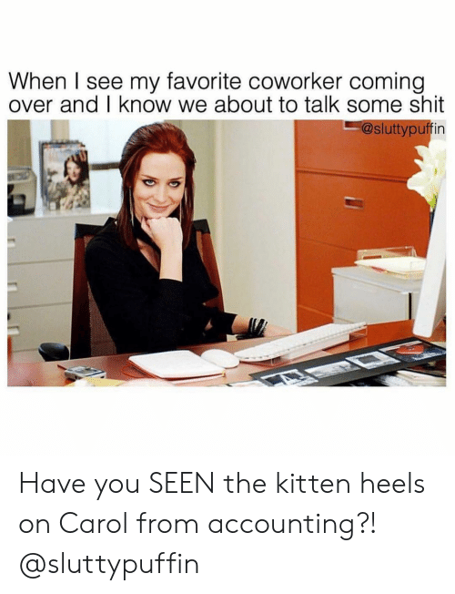 Girl Memes: When I see my favorite coworker coming  over and I know we about to talk some shit  @sluttypuffin Have you SEEN the kitten heels on Carol from accounting?! @sluttypuffin