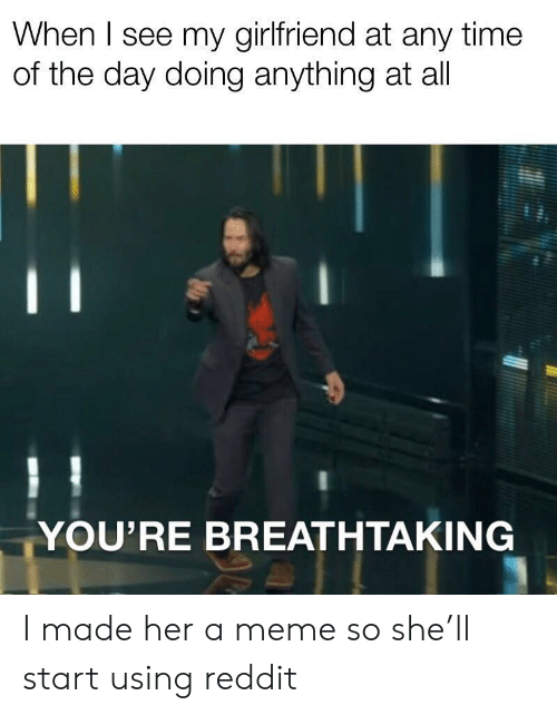 Meme, Reddit, and Time: When I see my girlfriend at any time  of the day doing anything at all  YOU'RE BREATHTAKING I made her a meme so she'll start using reddit