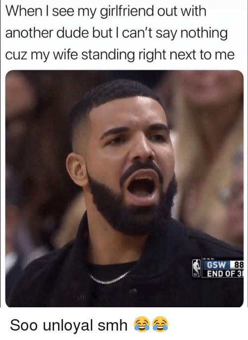 Dude, Funny, and Smh: [When I see my girlfriend out with  another dude but l can't say nothing  cuz my wife standing right next to me  GSW 88  END OF 3 Soo unloyal smh 😂😂