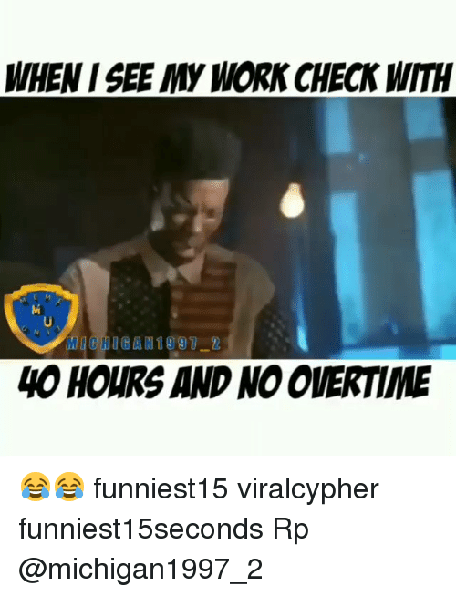 Funny, Work, and Check: WHEN I SEE MY WORK CHECK WITH  4O HOURS AND NO OVERTIME 😂😂 funniest15 viralcypher funniest15seconds Rp @michigan1997_2
