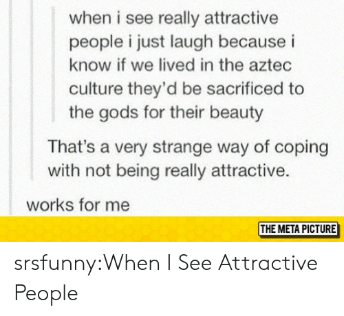Just Laugh: when i see really attractive  people i just laugh because i  know if we lived in the aztec  culture they'd be sacrificed to  the gods for their beauty  That's a very strange way of coping  with not being really attractive.  works for me  THE META PICTURE srsfunny:When I See Attractive People
