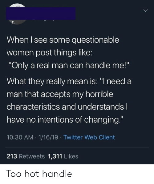 "Questionable: When I see some questionable  women post things like:  ""Only a real man can handle me!""  What they really mean is: ""I need a  man that accepts my horrible  characteristics and understandsl  have no intentions of changing.""  10:30 AM 1/16/19 Twitter Web Client  213 Retweets 1,311 Likes Too hot handle"