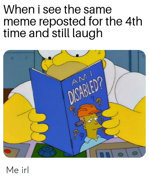 Meme, Time, and Irl: When i see the same  meme reposted for the 4th  time and still laugh  AMI  DISABLED? Me irl
