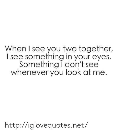 Http, Net, and You: When I see you two together,  I see something in your eyes.  Something I don't see  whenever you look at me. http://iglovequotes.net/