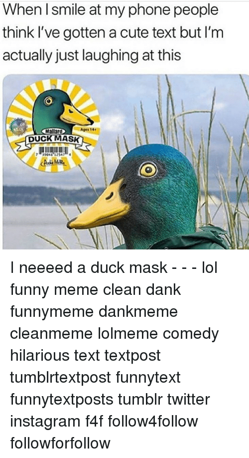 Memes Cleans: When I smile at my phone people  think l've gotten a cute text but I'm  actually just laughing at this  Mallar  llAgesT4  DUCK MAsSK  39041 32547 I neeeed a duck mask - - - lol funny meme clean dank funnymeme dankmeme cleanmeme lolmeme comedy hilarious text textpost tumblrtextpost funnytext funnytextposts tumblr twitter instagram f4f follow4follow followforfollow