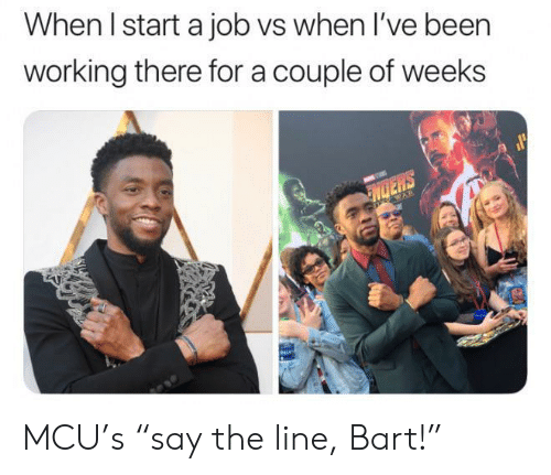 """Bart, Been, and Mcu: When I start a job vs when I've been  working there for a couple of weeks  NDERS  WAR MCU's """"say the line, Bart!"""""""