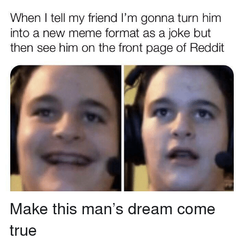 Meme, Reddit, and True: When I tell my friend I'm gonna turn him  into a new meme format as a joke but  then see him on the front page of Reddit Make this man's dream come true