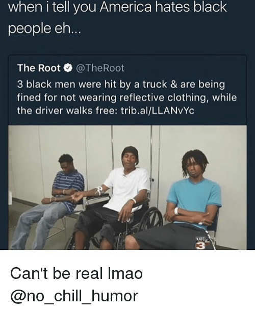 ehs: when i tell you America hates black  people eh  The Root @TheRoot  3 black men were hit by a truck & are being  fined for not wearing reflective clothing, while  the driver walks free: trib.al/LLANvYc  KATC  3 Can't be real lmao @no_chill_humor