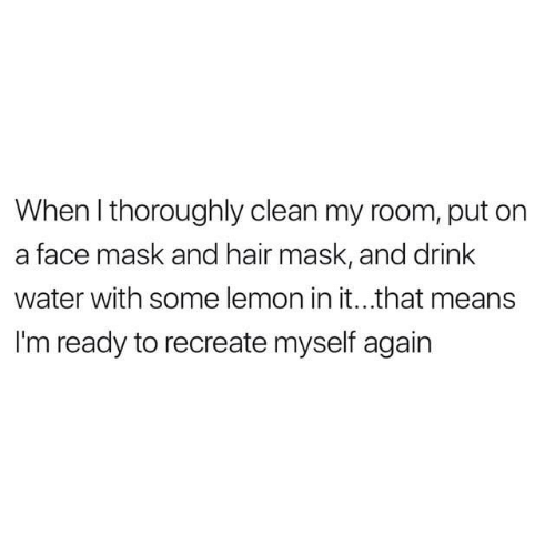 face mask: When I thoroughly clean my room, put on  a face mask and hair mask, and drink  water with some lemon in it...that means  I'm ready to recreate myself again