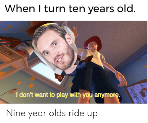Dank Memes, Old, and Play: When I turn ten years old.  I don't want to play with you anymore. Nine year olds ride up