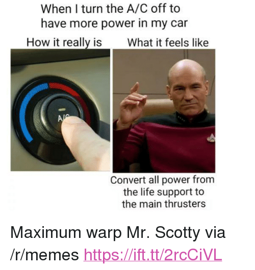 "More Power: When I turn the A/C off to  have more power in my car  How it really is What it feels like  Convert all power from  the life support to  the main thrusters <p>Maximum warp Mr. Scotty via /r/memes <a href=""https://ift.tt/2rcCiVL"">https://ift.tt/2rcCiVL</a></p>"