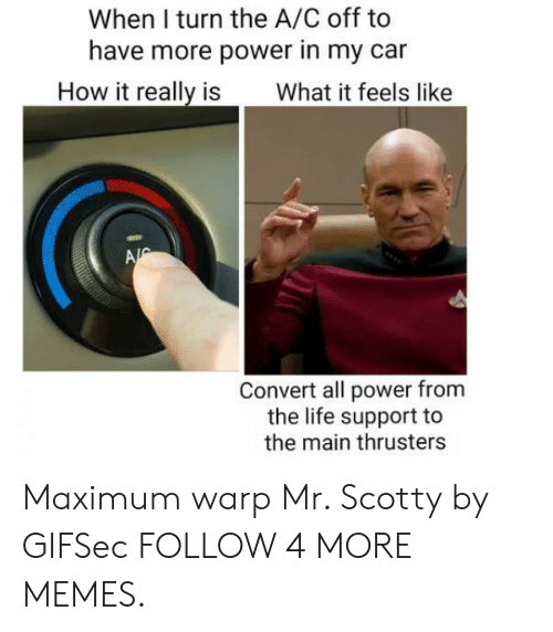 More Power: When I turn the A/C off to  have more power in my car  How it really is  What it feels like  A  Convert all power from  the life support to  the main thrusters Maximum warp Mr. Scotty by GIFSec FOLLOW 4 MORE MEMES.
