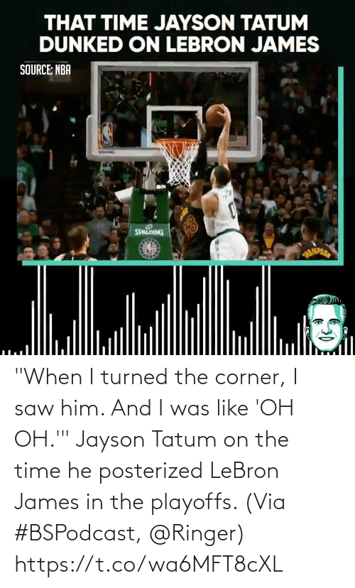 "james: ""When I turned the corner, I saw him. And I was like 'OH OH.'""  Jayson Tatum on the time he posterized LeBron James in the playoffs.   (Via #BSPodcast, @Ringer)   https://t.co/wa6MFT8cXL"