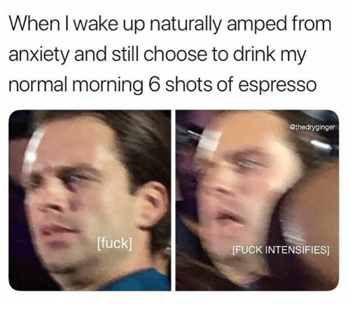 espresso: When I wake up naturally amped from  anxiety and still choose to drink my  normal morning 6 shots of espresso  @thedryginger  [fuck]  FUCK INTENSIFIES]