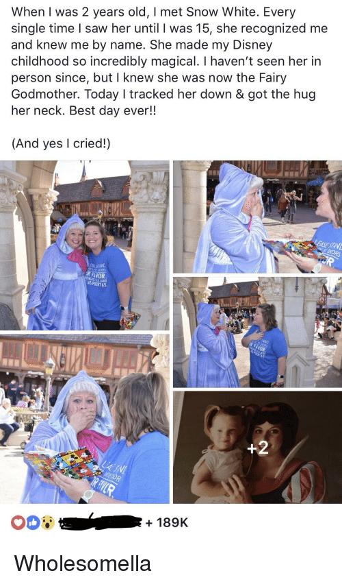 Disney, Saw, and Snow White: When I was 2 years old, I met Snow White. Every  single time I saw her until I was 15, she recognized me  and knew me by name. She made my Disney  childhood so incredibly magical. I haven't seen her in  person since, but I knew she was now the Fairy  Godmother. Today I tracked her down & got the hug  her neck. Best day ever!!  (And yes I cried!)  ESL STAND  R FAVOR  LAS PUERTA  + 189K Wholesomella
