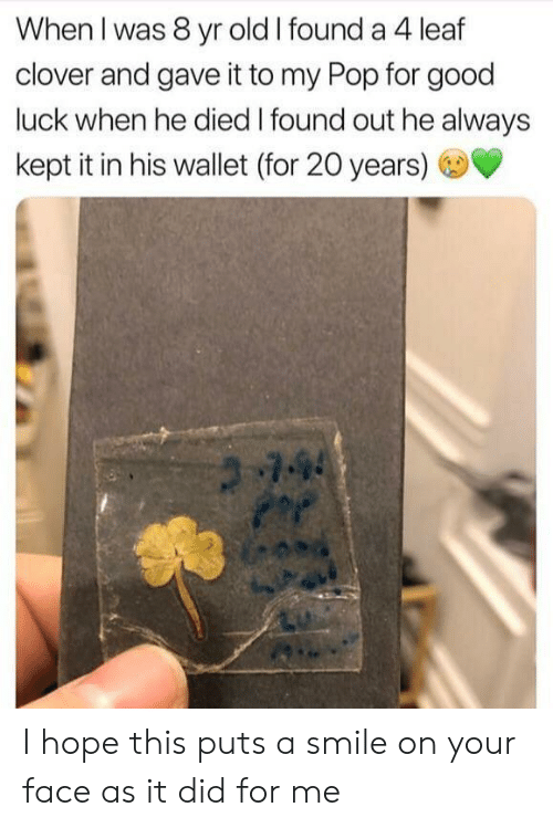 Wallet: When I was 8 yr old I found a 4 leaf  clover and gave it to my Pop for good  luck when he died I found out he always  kept it in his wallet (for 20 years)  744 I hope this puts a smile on your face as it did for me