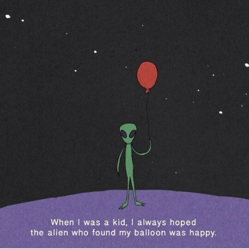 balloon: When I was a kid, I always hoped  the alien who found my balloon was happy