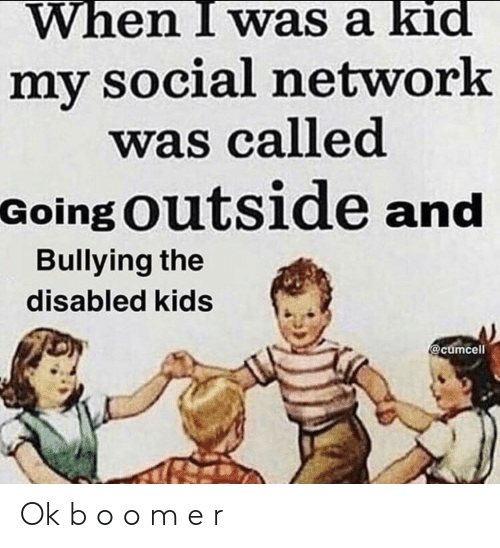 bullying: When I was a kid  my social network  was called  Going Outside and  Bullying the  disabled kids  @cumcell Ok b o o m e r