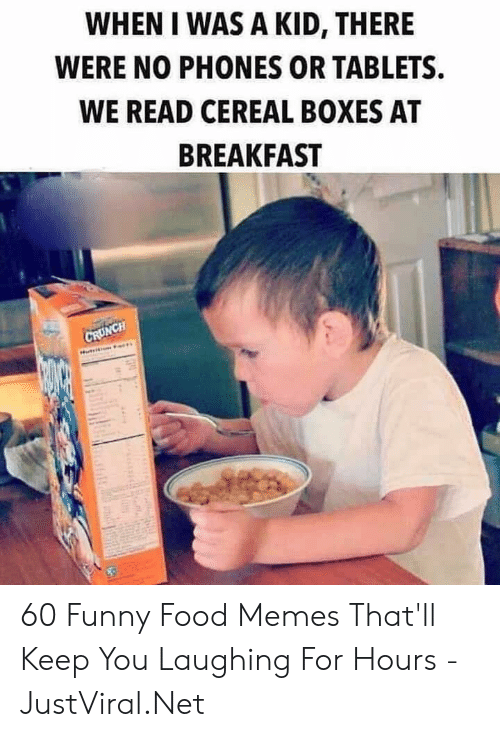 Food, Funny, and Memes: WHEN I WAS A KID, THERE  WERE NO PHONES OR TABLETS  WE READ CEREAL BOXES AT  BREAKFAST  CRUNCH 60 Funny Food Memes That'll Keep You Laughing For Hours - JustViral.Net