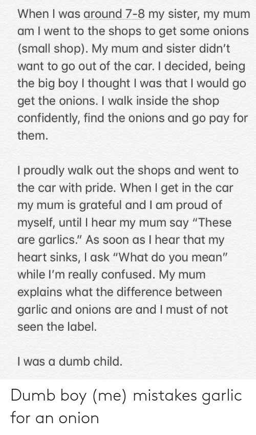 """Explains What: When I was around 7-8 my sister, my mum  am I went to the shops to get some onions  (small shop). My mum and sister didn't  want to go out of the car. I decided, being  the big boy I thought I was that I would go  get the onions. I walk inside the shop  confidently, find the onions and go pay for  them.  I proudly walk out the shops and went to  the car with pride. When I get in the car  my mum is grateful and I am proud of  myself, until I hear my mum say """"These  are garlics."""" As soon as I hear that my  heart sinks, I ask """"What do you mean""""  while l'm really confused. My mum  explains what the difference between  garlic and onions are and I must of not  seen the label.  I was a dumb child. Dumb boy (me) mistakes garlic for an onion"""